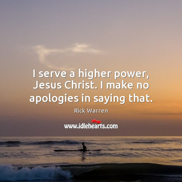 Image, I serve a higher power, Jesus Christ. I make no apologies in saying that.
