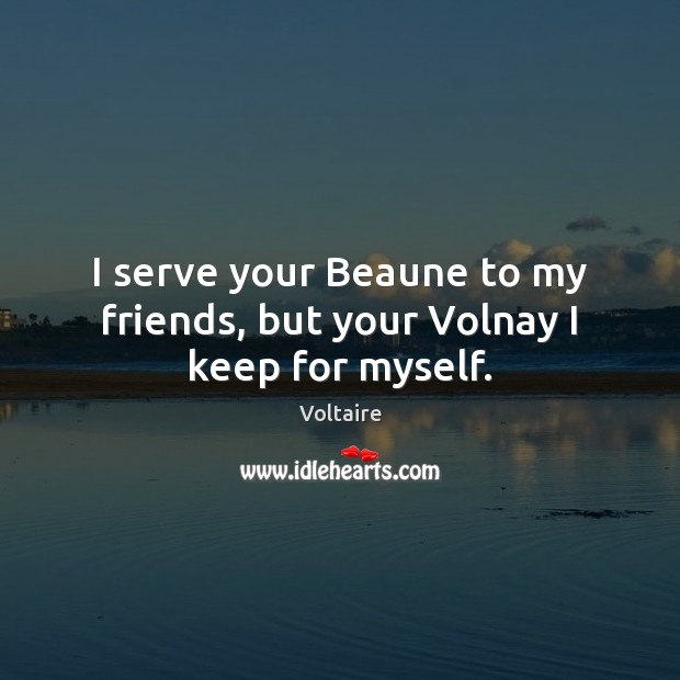 I serve your Beaune to my friends, but your Volnay I keep for myself. Voltaire Picture Quote