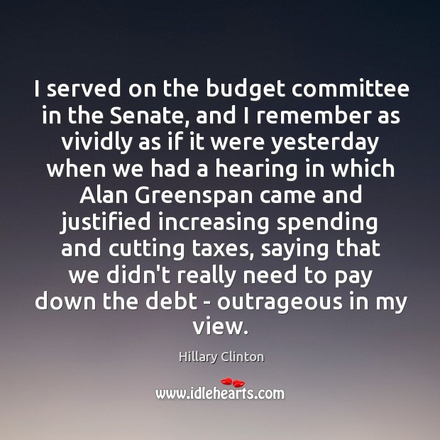 Image, I served on the budget committee in the Senate, and I remember