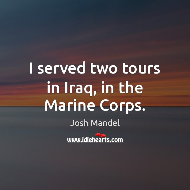 I served two tours in Iraq, in the Marine Corps. Image