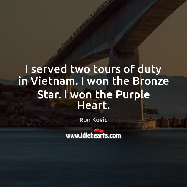 I served two tours of duty in Vietnam. I won the Bronze Star. I won the Purple Heart. Image