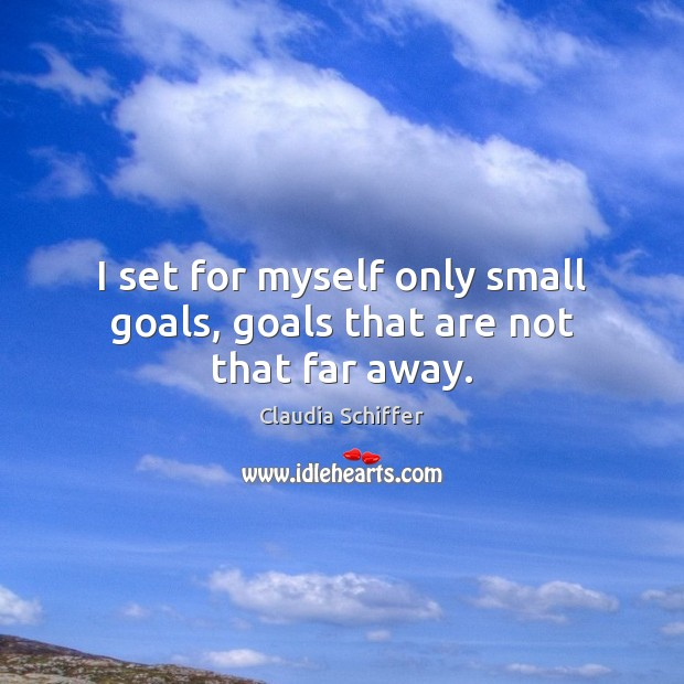 I set for myself only small goals, goals that are not that far away. Claudia Schiffer Picture Quote