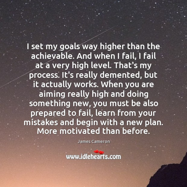 I set my goals way higher than the achievable. And when I James Cameron Picture Quote