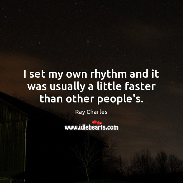 I set my own rhythm and it was usually a little faster than other people's. Ray Charles Picture Quote