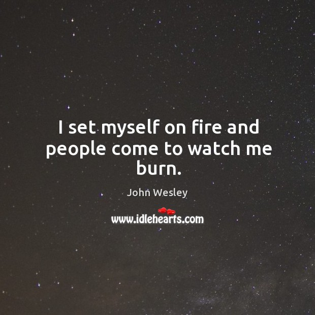 I set myself on fire and people come to watch me burn. Image