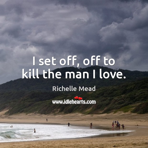 Image about I set off, off to kill the man I love.