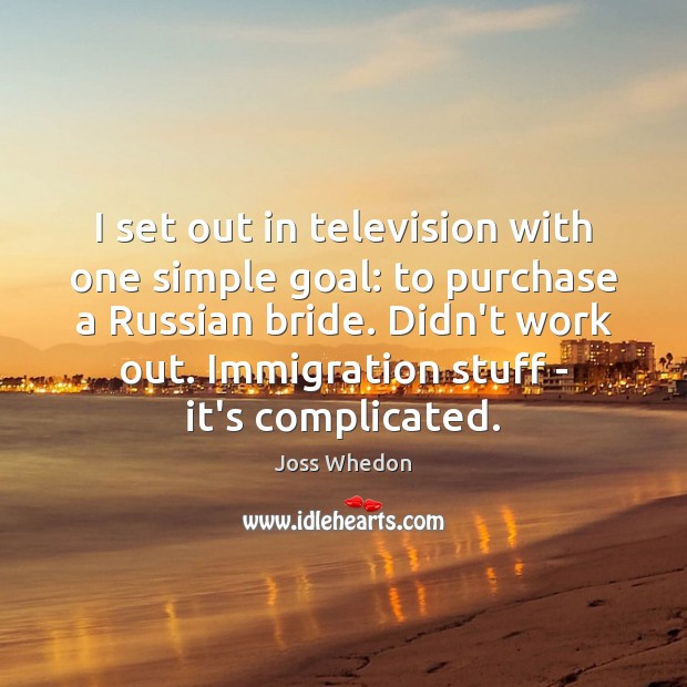 I set out in television with one simple goal: to purchase a Image