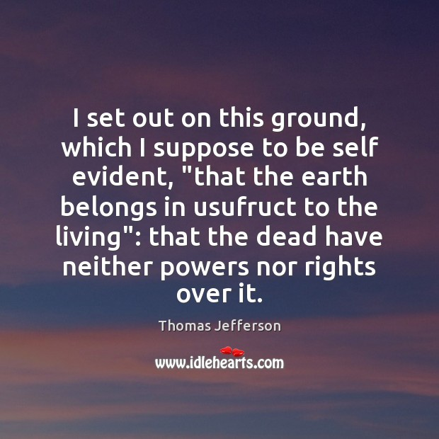 I set out on this ground, which I suppose to be self Thomas Jefferson Picture Quote