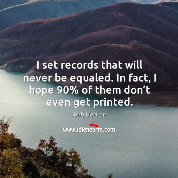 I set records that will never be equaled. In fact, I hope 90% of them don't even get printed. Bob Uecker Picture Quote