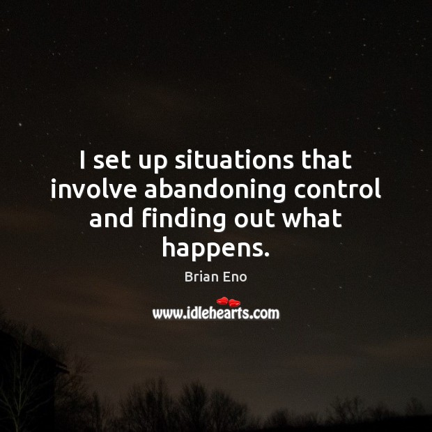 I set up situations that involve abandoning control and finding out what happens. Image