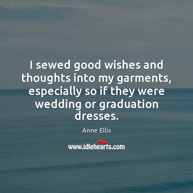 Image, I sewed good wishes and thoughts into my garments, especially so if