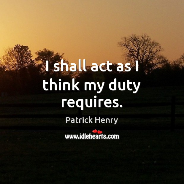 Image about I shall act as I think my duty requires.