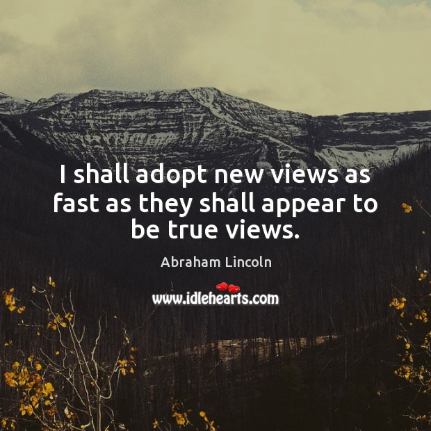 I shall adopt new views as fast as they shall appear to be true views. Image