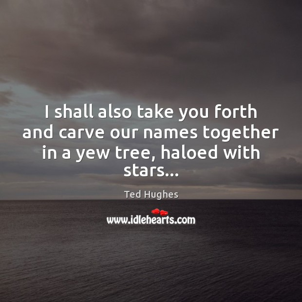 I shall also take you forth and carve our names together in Ted Hughes Picture Quote