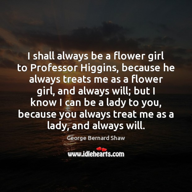 I shall always be a flower girl to Professor Higgins, because he Image