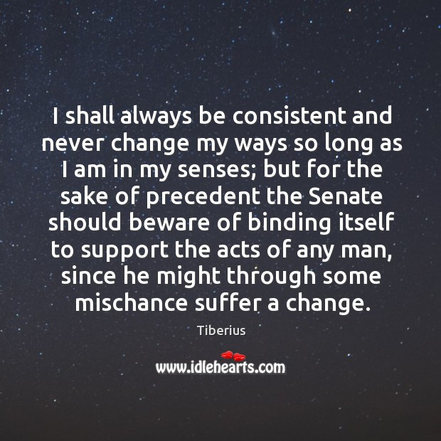 I shall always be consistent and never change my ways so long as I am in my senses Tiberius Picture Quote