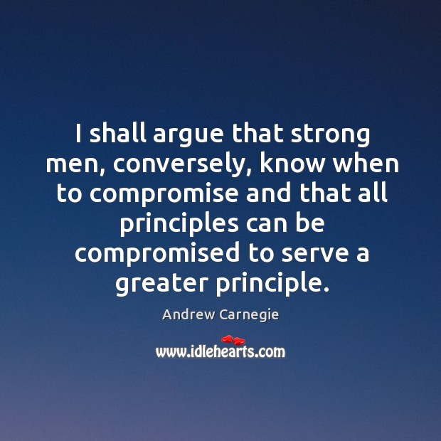 I shall argue that strong men, conversely, know when to compromise and that all principles Image