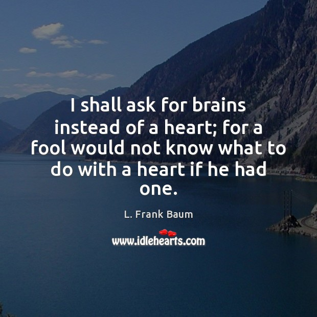 I shall ask for brains instead of a heart; for a fool Image