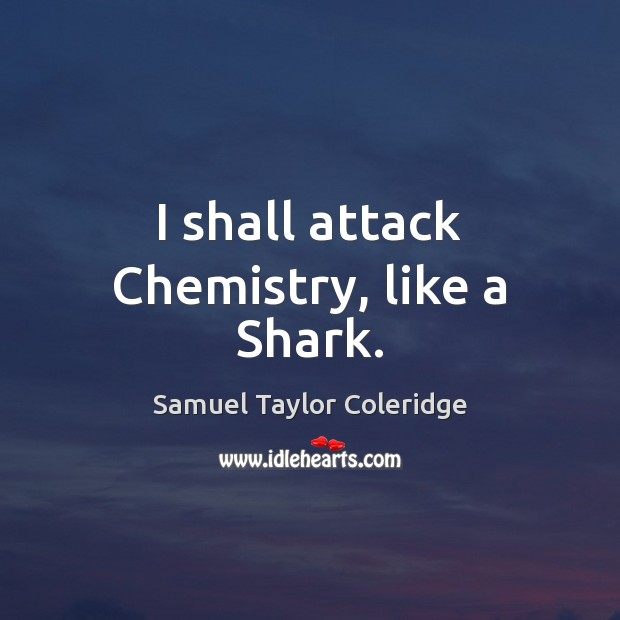 I shall attack Chemistry, like a Shark. Samuel Taylor Coleridge Picture Quote