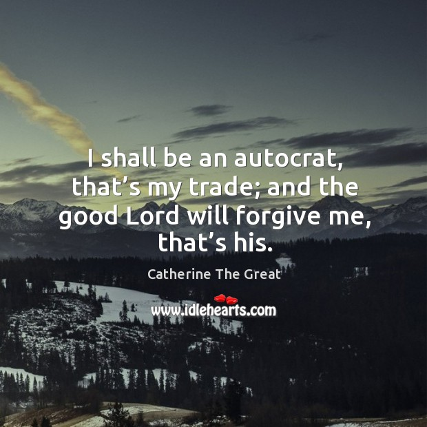 I shall be an autocrat, that's my trade; and the good lord will forgive me, that's his. Image