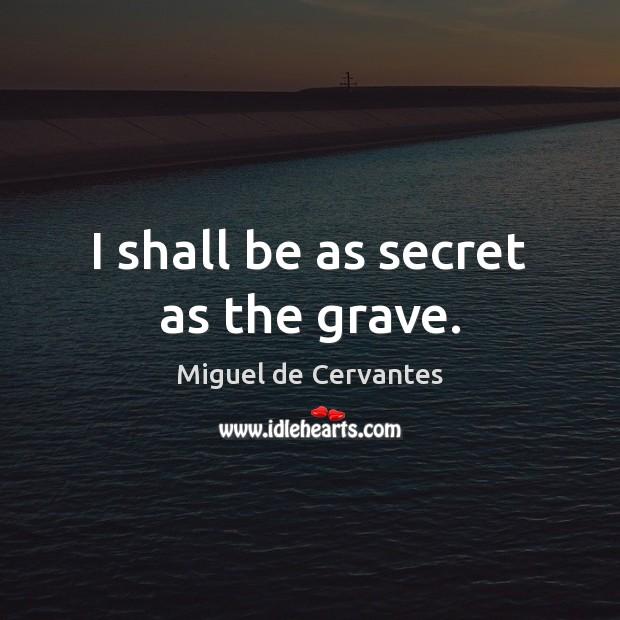 I shall be as secret as the grave. Miguel de Cervantes Picture Quote