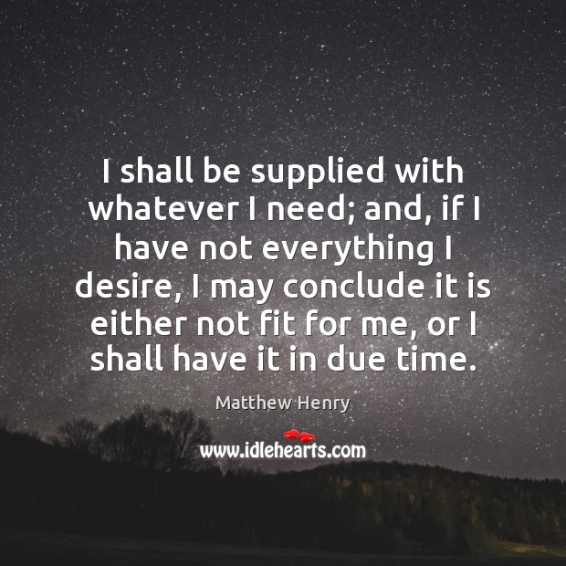 I shall be supplied with whatever I need; and, if I have Image