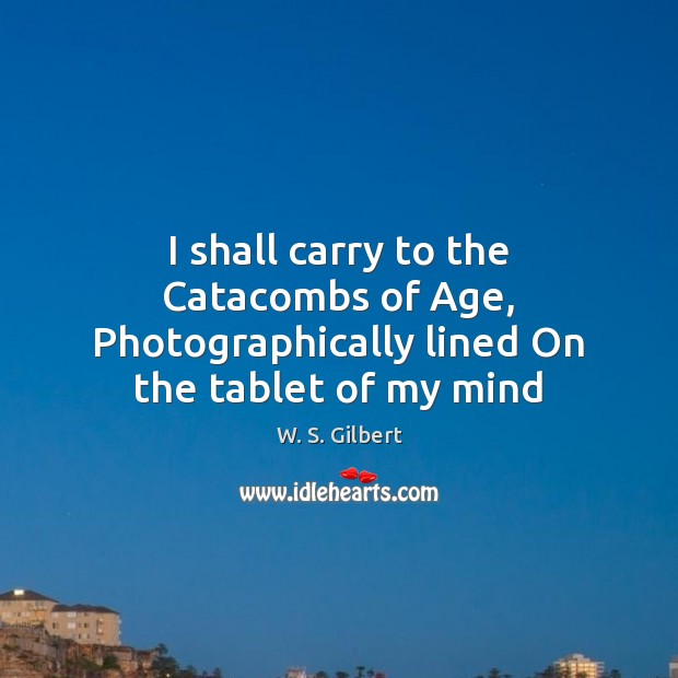 I shall carry to the Catacombs of Age, Photographically lined On the tablet of my mind W. S. Gilbert Picture Quote