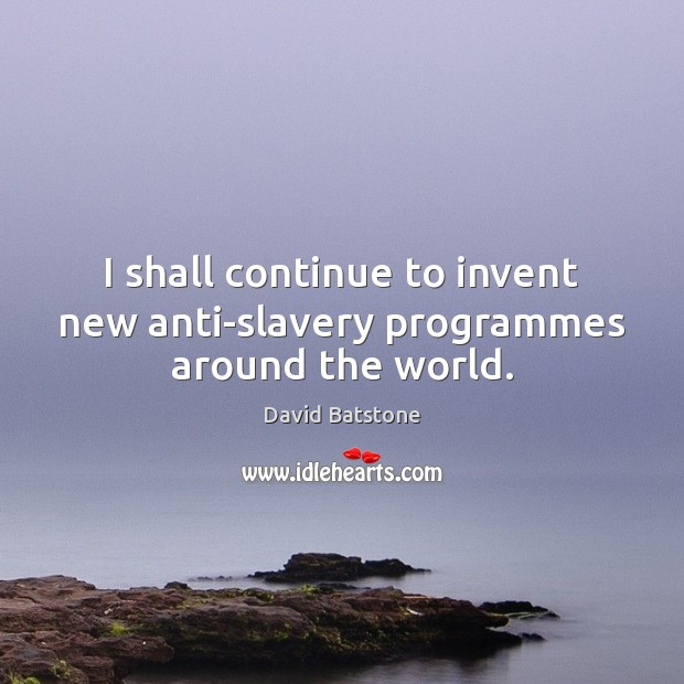Image, I shall continue to invent new anti-slavery programmes around the world.