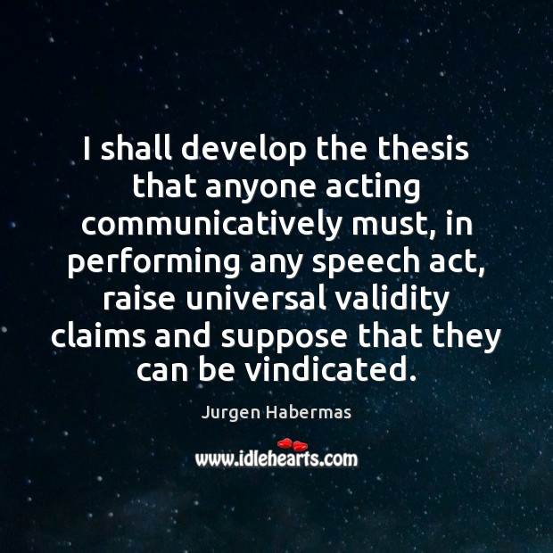 I shall develop the thesis that anyone acting communicatively must, in performing Jurgen Habermas Picture Quote