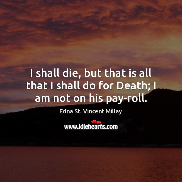 I shall die, but that is all that I shall do for Death; I am not on his pay-roll. Edna St. Vincent Millay Picture Quote