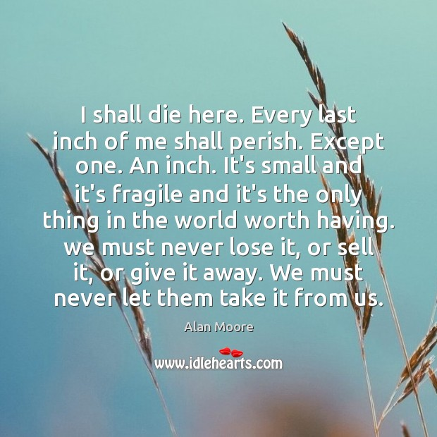 I shall die here. Every last inch of me shall perish. Except Alan Moore Picture Quote