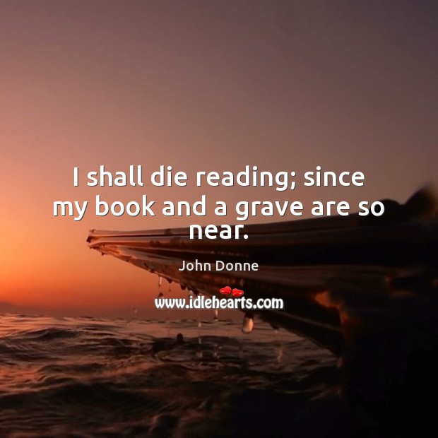 I shall die reading; since my book and a grave are so near. John Donne Picture Quote