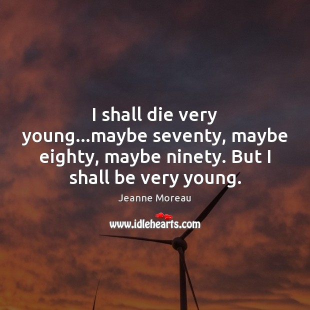 I shall die very young…maybe seventy, maybe eighty, maybe ninety. But Image
