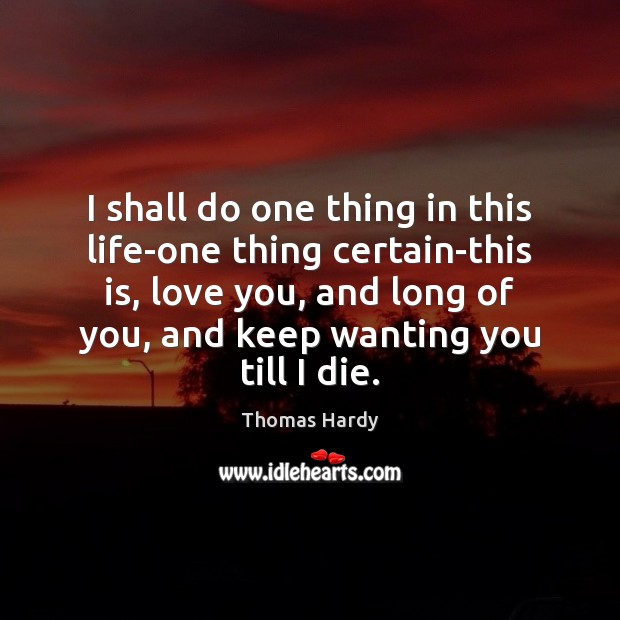 I shall do one thing in this life-one thing certain-this is, love Thomas Hardy Picture Quote