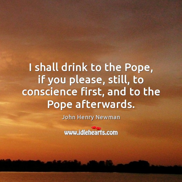 I shall drink to the Pope, if you please, still, to conscience John Henry Newman Picture Quote