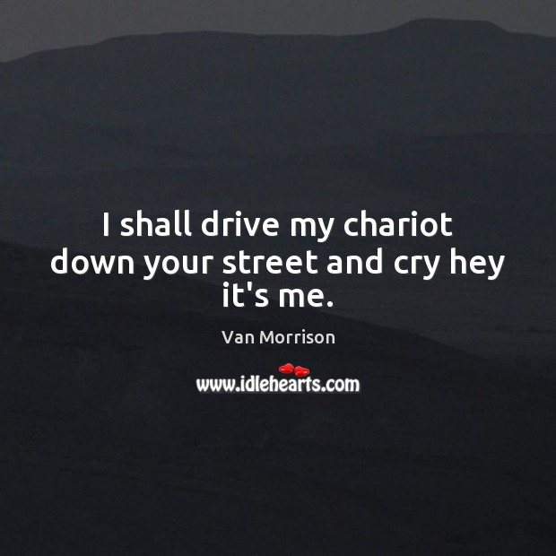 I shall drive my chariot down your street and cry hey it's me. Van Morrison Picture Quote