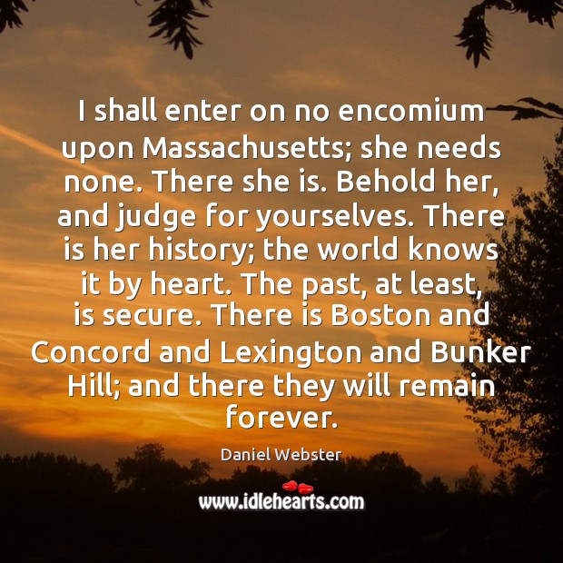 I shall enter on no encomium upon Massachusetts; she needs none. There Daniel Webster Picture Quote