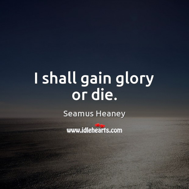 I shall gain glory or die. Seamus Heaney Picture Quote