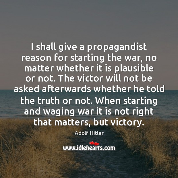 I shall give a propagandist reason for starting the war, no matter Image