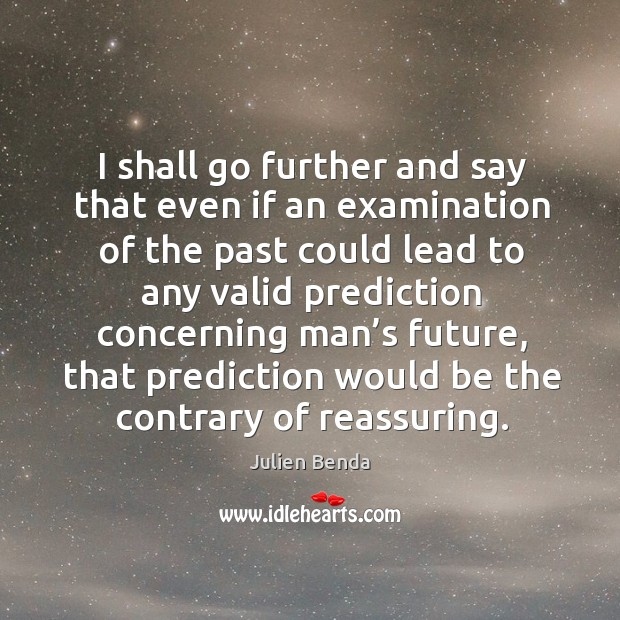 I shall go further and say that even if an examination of the past could lead to any valid Image