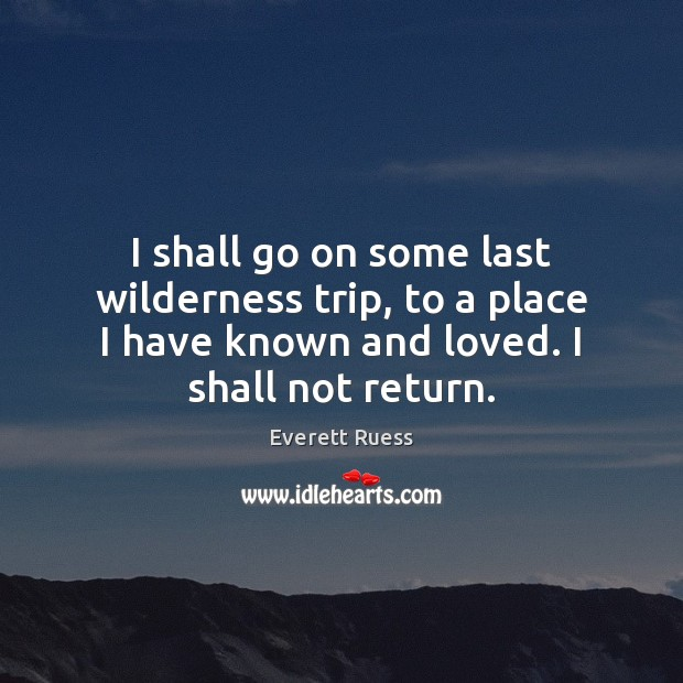 I shall go on some last wilderness trip, to a place I Everett Ruess Picture Quote