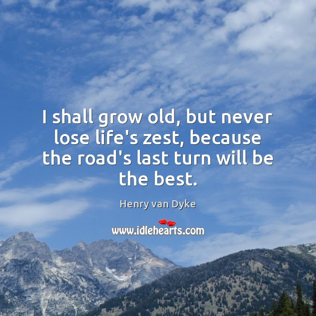 I shall grow old, but never lose life's zest, because the road's Henry van Dyke Picture Quote