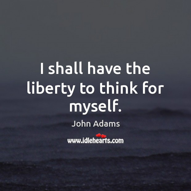 I shall have the liberty to think for myself. Image