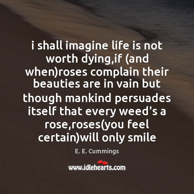 I shall imagine life is not worth dying,if (and when)roses Image