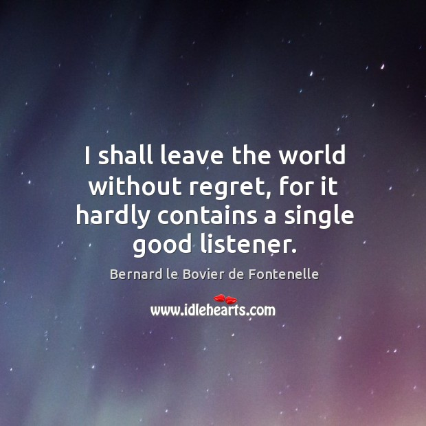 Image, I shall leave the world without regret, for it hardly contains a single good listener.