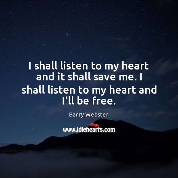 Image, I shall listen to my heart and it shall save me. I