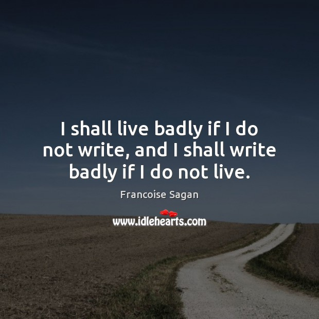 I shall live badly if I do not write, and I shall write badly if I do not live. Francoise Sagan Picture Quote