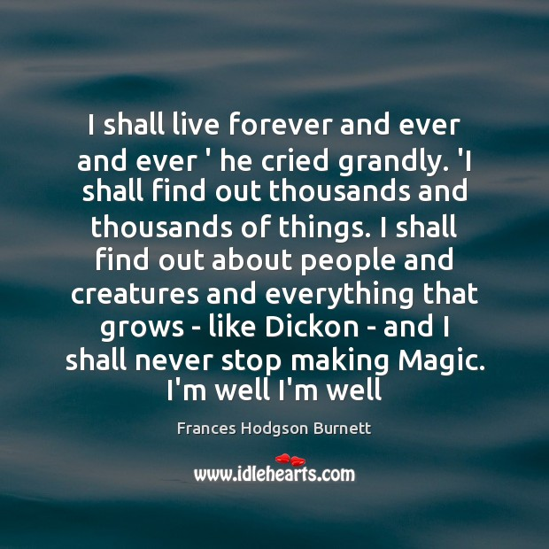 I shall live forever and ever and ever ' he cried grandly. Frances Hodgson Burnett Picture Quote