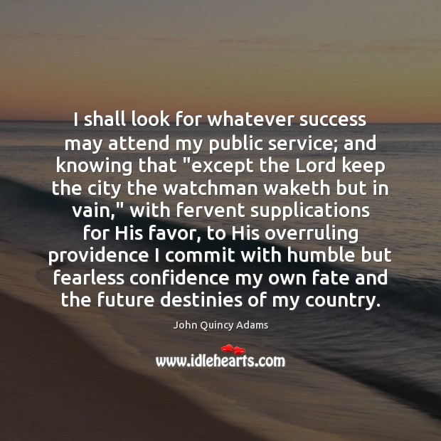 I shall look for whatever success may attend my public service; and John Quincy Adams Picture Quote