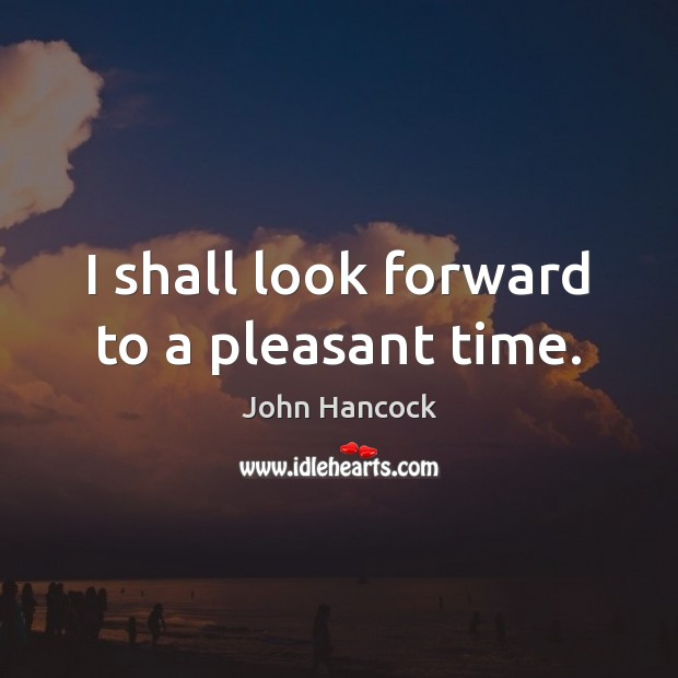 I shall look forward to a pleasant time. Image